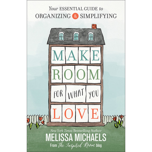 Make Room for What You Love: Your Essential Guide to Organizing & Simplifying