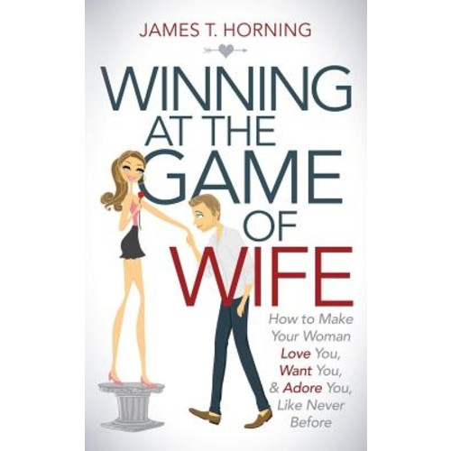 Winning at the Game of Wife: How to Make Your Woman Love You, Want You, & Adore You Like Never Before