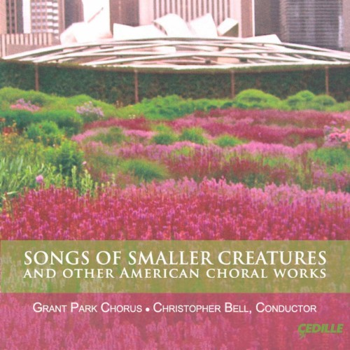 Songs of Smaller Creatures and Other American Choral Works [CD]