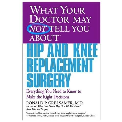 What Your Doctor May Not Tell You About Hip and Knee Replacement Surgery : Everything You Need to Know to Make the Right Decisions (Paperback)