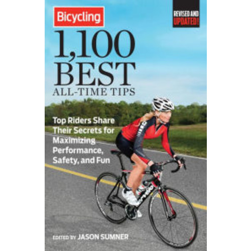 Bicycling Magazine's 1,100 Best All-Time Tips: Top Riders Share Their Secrets to Maximize Performance, Safety, and Fun