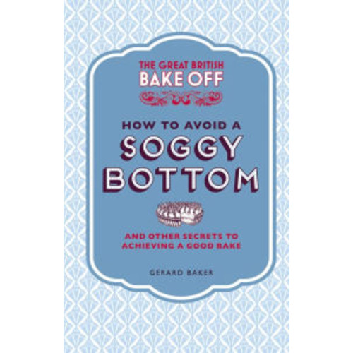 The Great British Bake Off: How to Avoid a Soggy Bottom: And Other Secrets to Achieving a Good Bake