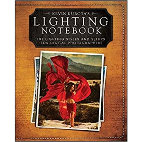 Kevin Kubotas Lighting Notebook: 101 Lighting Styles and Setups for Digital Photographers