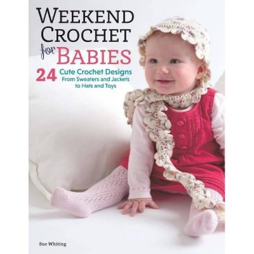 Weekend Crochet for Babies : 24 Cute Crochet Designs, from Sweaters and Jackets to Hats and Toys