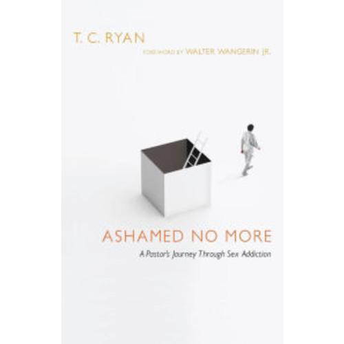 Ashamed No More: A Pastor's Journey Through Sex Addiction