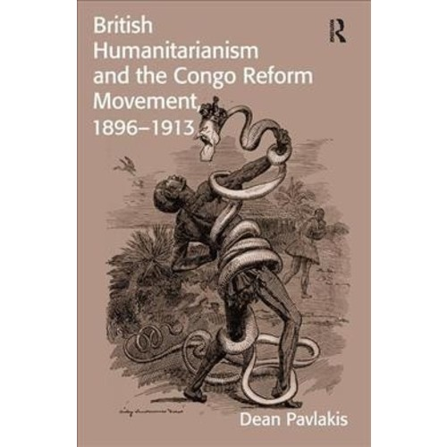 British Humanitarianism and the Congo Reform Movement, 1896-1913 - by Dean Pavlakis (Paperback)