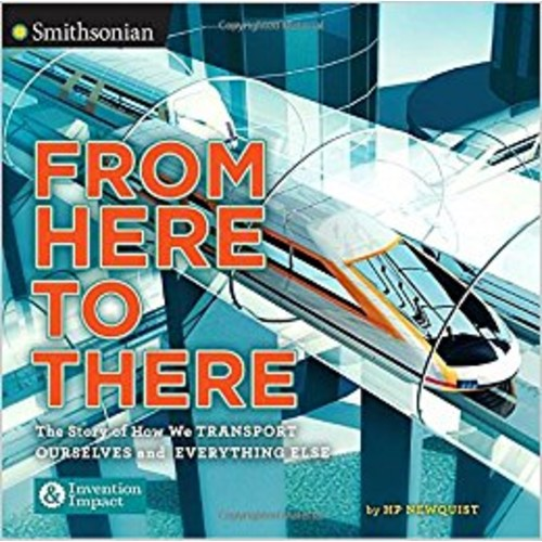 From Here to There: The Story of How We Transport Ourselves and Everything Else (Smithsonian: Invention & Impact)