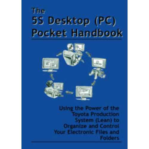 The 5S Desktop (PC) Pocket Handbook - Using the Power of the Toyota Production System (Lean) to Organize and Control Electronic Files and Folders