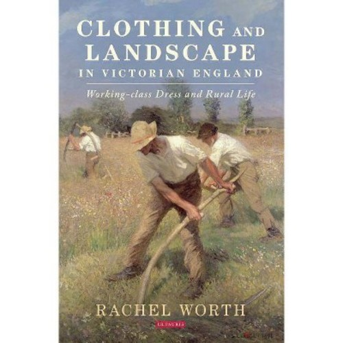 Clothing and Landscape in Victorian England : Working-class Dress and Rural Life - (Hardcover)