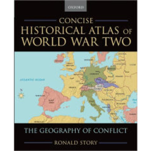 Concise Historical Atlas of World War Two: The Geography of Conflict / Edition 1