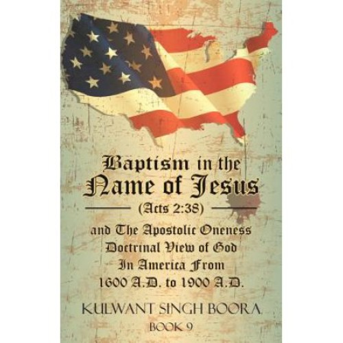 Baptism in the Name of Jesus (Acts 2: 38) and the Apostolic Oneness Doctrinal View of God in America from 1600 A.D