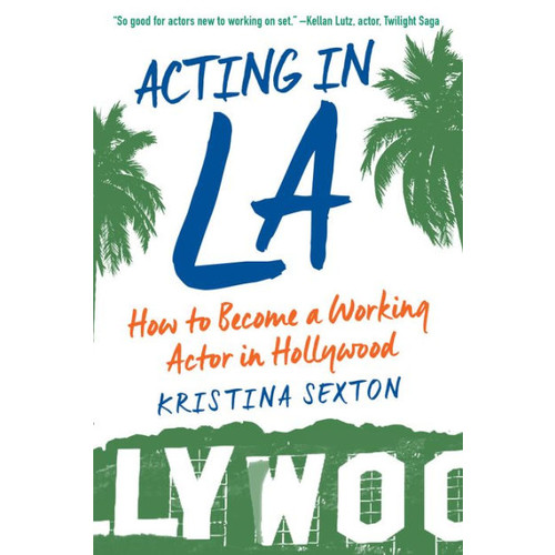 Acting in LA: How to Become a Working Actor in Hollywood