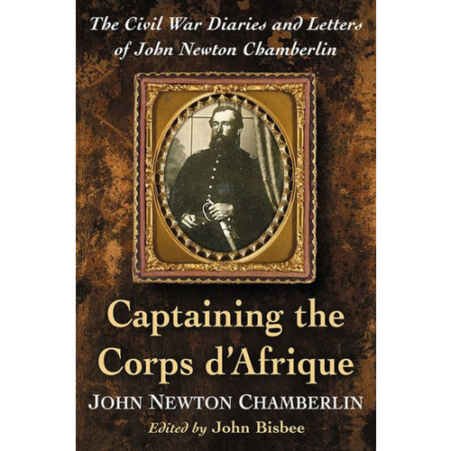Captaining the Corps d'Afrique: The Civil War Diaries and Letters of John Newton Chamberlin