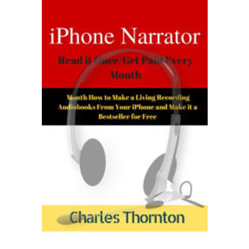 iPhone Narrator Read it Once/Get Paid Every Month How to Make a Living Recording Audiobooks From Your iPhone and Make it a Bestseller for Free
