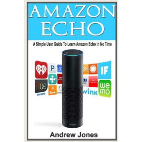 Amazon Echo: A Simple User Guide to Amazon Echo and Essential Hacking Guide