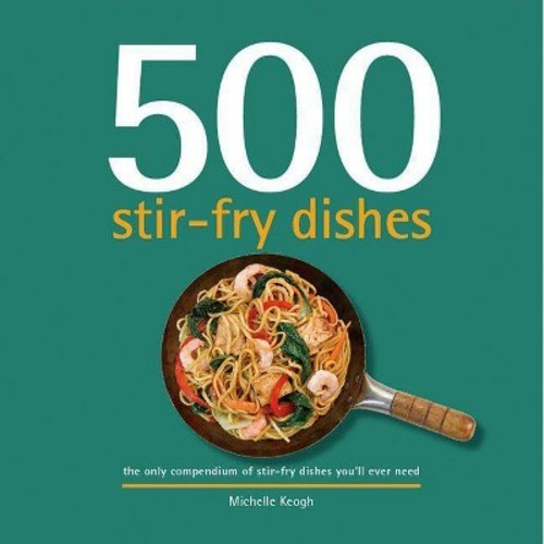 500 Stir-fry Dishes : The Only Compendium of Stir-fry Dishes Youll Ever Need (Hardcover)
