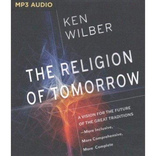 Religion of Tomorrow : A Vision for the Future of the Great Traditions-More Inclusive, More