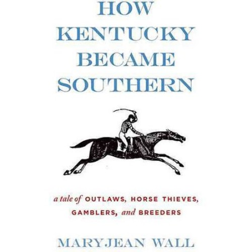 How Kentucky Became Southern: A Tale of Outlaws, Horse Thieves, Gamblers, and Breeders (Topics in Kentucky History) by Maryjean Wall