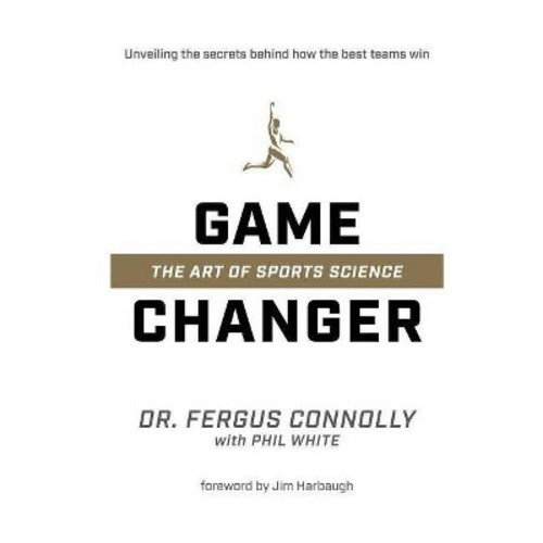 Game Changer : The Art of Sports Science (Hardcover) (Dr. Fergus Connolly & Phil White)