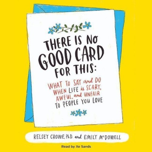 There Is No Good Card for This : What to Say and Do When Life Is Scary, Awful, and Unfair to People You