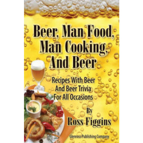 Beer, Man Food, Man Cooking, and Beer: Recipes With Beer and Beer Trivia For All Occasions