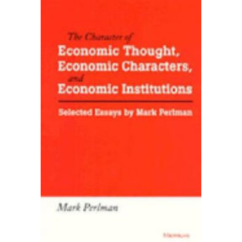 The Character of Economic Thought, Economic Characters, and Economic Institutions: Selected Essays by Mark Perlman