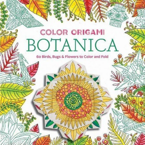 Color Origami Botanica: 60 Birds, Bugs & Flowers to Color and Fold (Paperback)