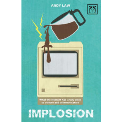Implosion: What the Web Has Really Done to Culture and Communications