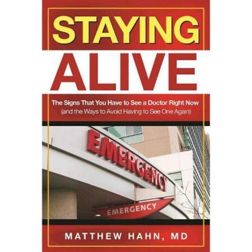 Staying Alive: The Signs That You Have to See a Doctor Right Now, and the Ways to Avoid Having to See One Again (Paperback)