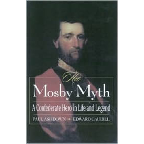 The Mosby Myth: A Confederate Hero in Life and Legend / Edition 1