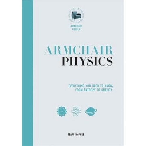Armchair Physics : Everything You Need to Know, From Entropy to Gravity (Hardcover) (Isaac Mcphee)
