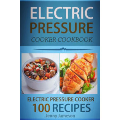 Electric Pressure Cooker Cookbook: 100 Electric Pressure Cooker Recipes: Delicious, Quick And Easy To Prepare Pressure Cooker Recipes With An Easy Step By Step Guide To Electric Pressure Cooking