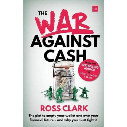 War Against Cash : The Plot to Empty Your Wallet and Own Your Financial Future - and Why You Must Fight