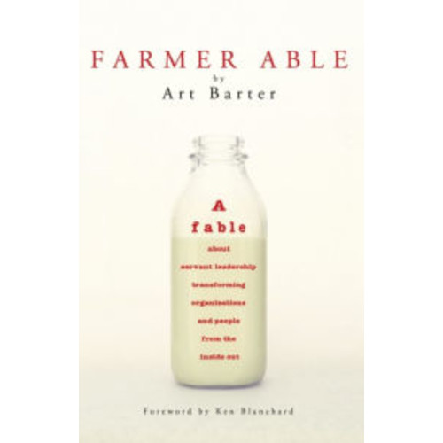 Farmer Able: A fable about servant leadership transforming organizations and people from the inside out