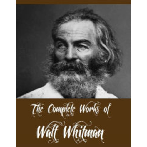 The Complete Works of Walt Whitman (Major Works of Walt Whitman Including Leaves of Grass, The Patriotic Poems of Walt Whitman, The Wound Dresser, Drum Taps, Complete Prose Works of Walt Whitman And More)