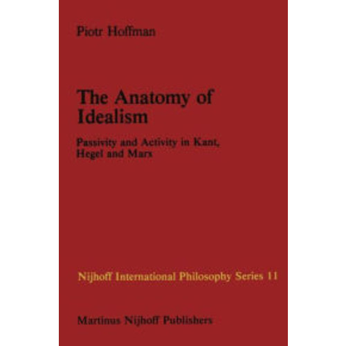 The Anatomy of Idealism: Passivity and Activity in Kant, Hegel and Marx / Edition 1