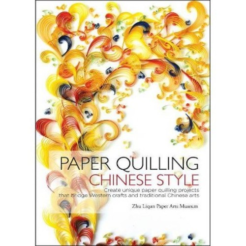 Paper Quilling Chinese Style : Create Unique Paper Quilling Projects that Bridge Western Crafts and Traditional Chinese Arts