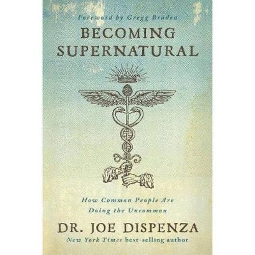 Becoming Supernatural : How Common People Are Doing the Uncommon (Hardcover) (Joe Dispenza)