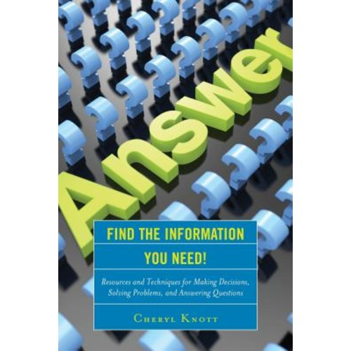 Find the Information You Need!: Resources and Techniques for Making Decisions, Solving Problems, and Answering Questions