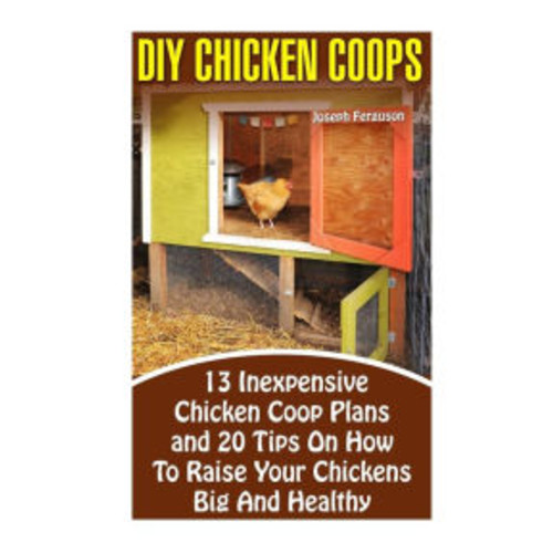 DIY Chicken Coops: 13 Inexpensive Chicken Coop Plans And 20 Tips On How To Raise Your Chickens Big And Healthy: (Backyard Chickens for Beginners, Building Ideas for Housing Your Flock, Backyard)
