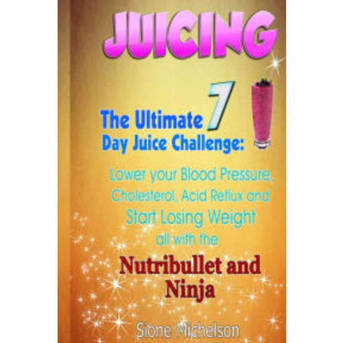 Juicing: The Ultimate 7 Day Juice Challenge: Lower your Blood Pressure, Cholesterol, Acid Reflux and Start Losing Weight all with the Nutribullet and Ninja.