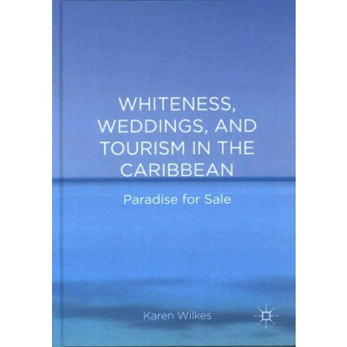 Whiteness, Weddings, and Tourism in the Caribbean : Paradise for Sale (Hardcover) (Karen Wilkes)