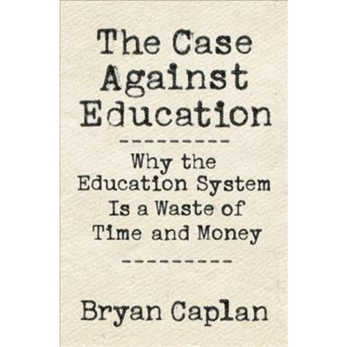 Case Against Education : Why the Education System Is a Waste of Time and Money (Hardcover) (Bryan