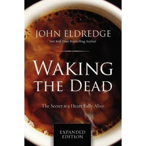 Waking the Dead : The Secret to a Heart Fully Alive (Expanded) (Paperback) (John Eldredge)