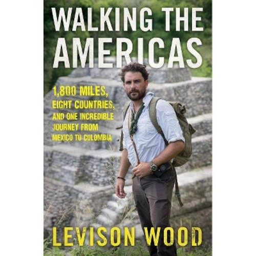 Walking the Americas : 1,800 Miles, Eight Countries, and One Incredible Journey from Mexico to Colombia