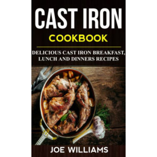 Cast Iron Cookbook: Delicious Cast Iron Breakfast, Lunch And Dinner Recipes