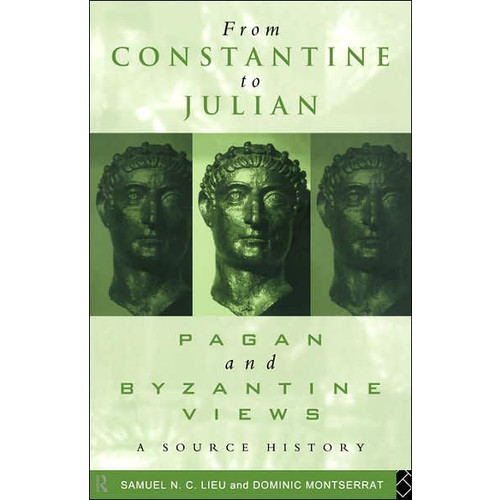 From Constantine to Julian: Pagan and Byzantine Views: A Source History