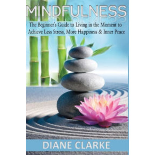 Mindfulness: The Beginner's Guide to Living in the Moment to Achieve Less Stress, More Happiness & Inner Peace