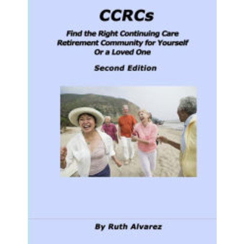 CCRCs: Find the Right Continuing Care Retirement Community (CCRC) for Yourself or a Loved One: What You Need to Know about Continuing Care Retirement Communities