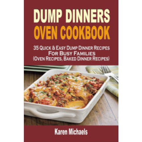 Dump Dinners Oven Cookbook: 35 Quick & Easy Dump Dinner Recipes For Busy Families (Oven Recipes, Baked Dinner Recipes)